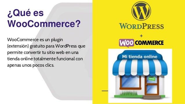 ¿Qué es WooCommerce? + WooCommerce es un plugin (extensión) gratuito para WordPress que permite convertir tu sitio web en ...