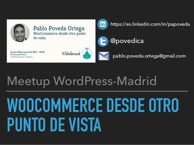 WOOCOMMERCE DESDE OTRO PUNTO DE VISTA Meetup WordPress-Madrid https://es.linkedin.com/in/papoveda @povedica pablo.poveda.o...