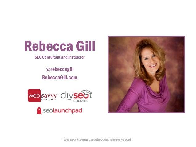 Web Savvy Marketing Copyright © 2018, All Rights Reserved Rebecca Gill SEO Consultant and Instructor @rebeccagill RebeccaG...