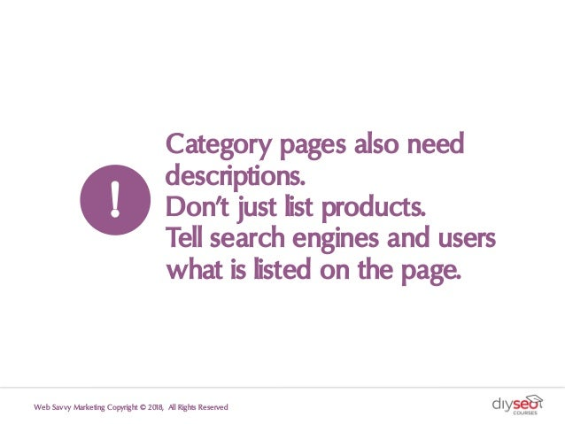 Category pages also need descriptions. Don't just list products. Tell search engines and users what is listed on the page....