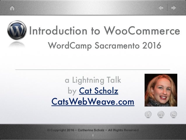 Introduction to WooCommerce WordCamp Sacramento 2016 a Lightning Talk by Cat Scholz CatsWebWeave.com © Copyright 2016 ~ Ca...