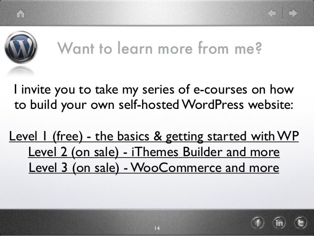 14 I invite you to take my series of e-courses on how to build your own self-hosted WordPress website: Level 1 (free) - th...