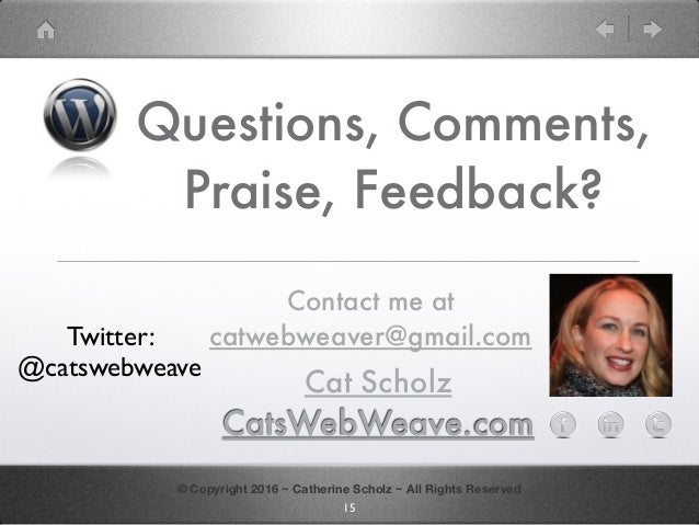 Questions, Comments, Praise, Feedback? Contact me at catwebweaver@gmail.com 15 © Copyright 2016 ~ Catherine Scholz ~ All R...