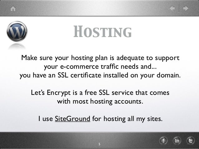 Hosting Make sure your hosting plan is adequate to support your e-commerce traffic needs and... you have an SSL certificate ...