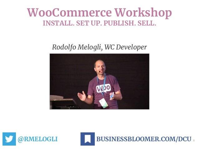 WooCommerce Workshop INSTALL. SET UP. PUBLISH. SELL. @RMELOGLI 1BUSINESSBLOOMER.COM/DCU Rodolfo Melogli, WC Developer