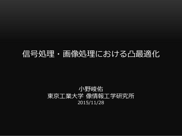信号処理・画像処理における凸最適化 小野峻佑 東京工業大学 像情報工学研究所 2015/11/28
