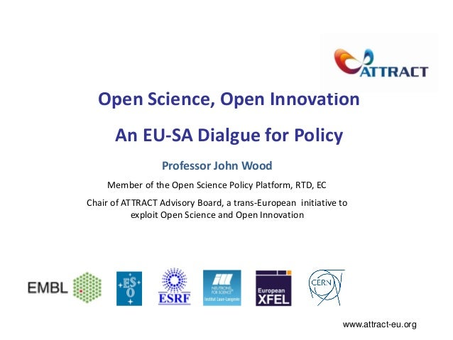 Open Science, Open Innovation An EU-SA Dialgue for Policy Professor John Wood Member of the Open Science Policy Platform, ...