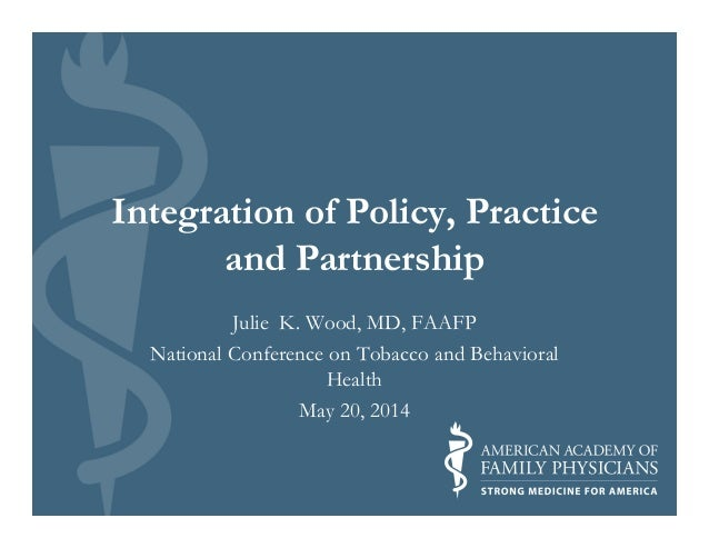 Integration of Policy, Practice and Partnership Julie K. Wood, MD, FAAFP National Conference on Tobacco and Behavioral Hea...