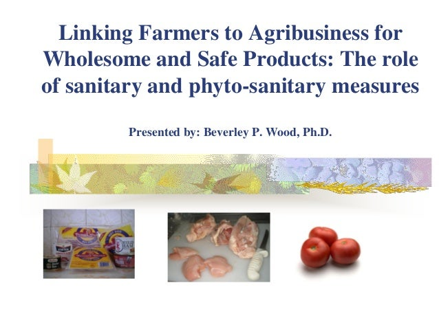 Linking Farmers to Agribusiness for Wholesome and Safe Products: The role of sanitary and phyto-sanitary measures Presente...