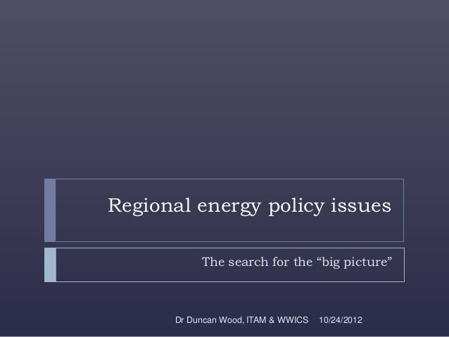 "Regional energy policy issues           The search for the ""big picture""      Dr Duncan Wood, ITAM & WWICS   10/24/2012"