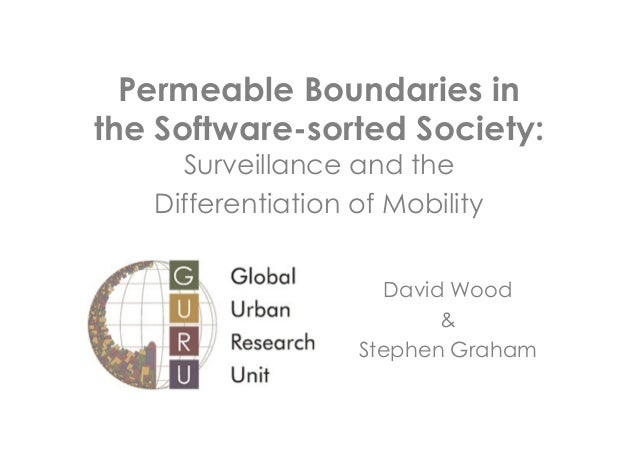 Permeable Boundaries in the Software-sorted Society: Surveillance and the Differentiation of Mobility  David Wood & Stephe...