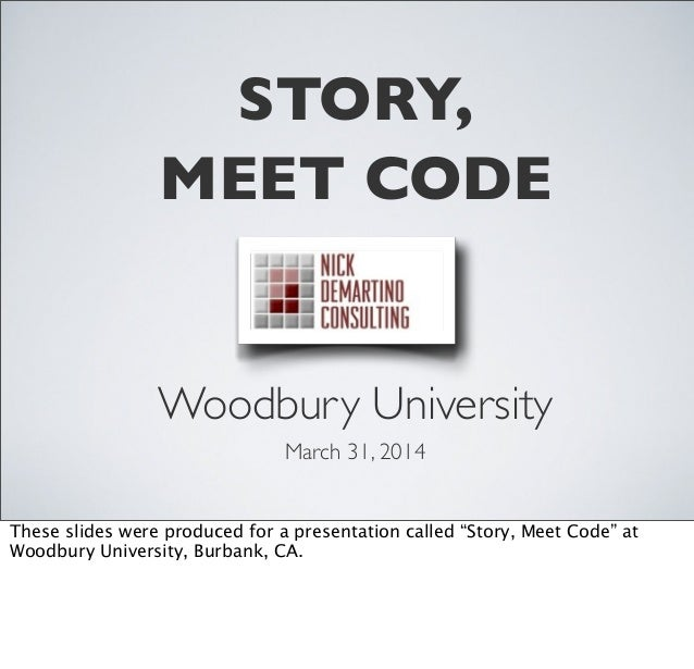 """STORY, MEET CODE Woodbury University March 31, 2014 These slides were produced for a presentation called """"Story, Meet Code..."""