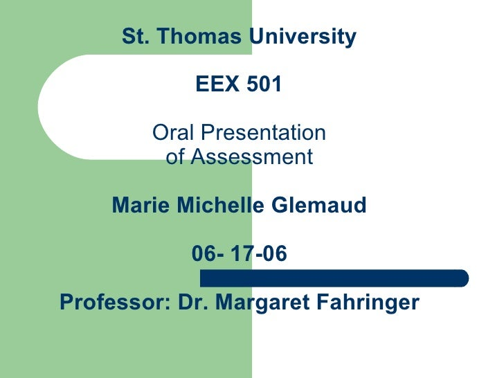 St. Thomas University EEX 501 Oral Presentation of Assessment Marie Michelle Glemaud 06- 17-06 Professor: Dr. Margaret Fah...