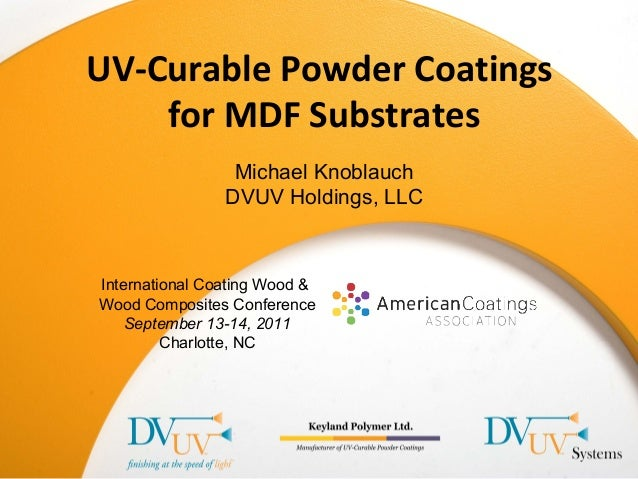 International Coating Wood & Wood Composites Conference September 13-14, 2011 Charlotte, NC UV-Curable Powder Coatings for...
