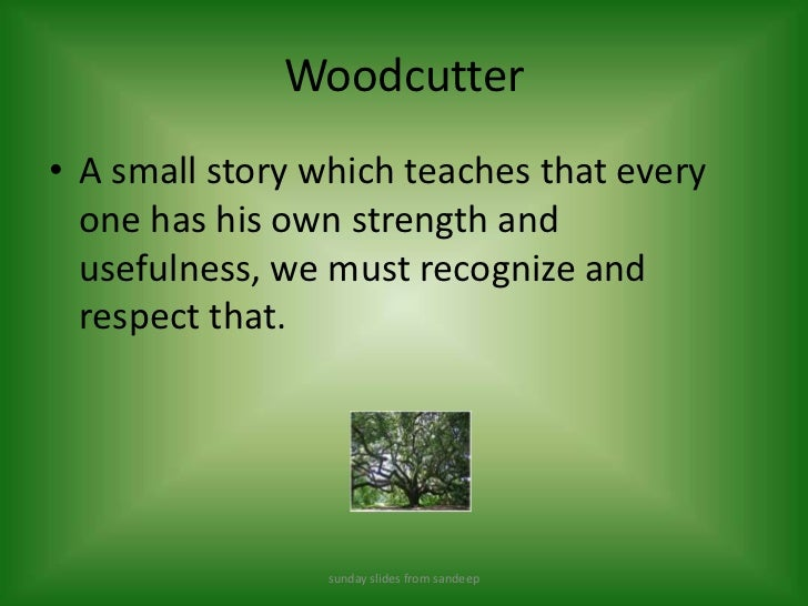 Woodcutter<br />A small story which teaches that every one has his own strength and usefulness, we must recognize and resp...