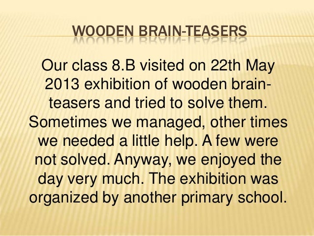 WOODEN BRAIN-TEASERS Our class 8.B visited on 22th May 2013 exhibition of wooden brainteasers and tried to solve them. Som...