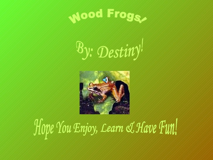 By: Destiny! Hope You Enjoy, Learn & Have Fun! Wood Frogs!