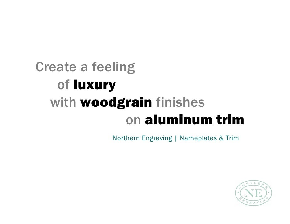 Create a feeling    of luxury   with woodgrain finishes                on aluminum trim            Northern Engraving | Na...