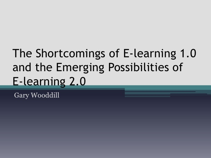 The Shortcomings of E-learning 1.0 and the Emerging Possibilities of   E-learning 2.0<br />Gary Wooddill<br />