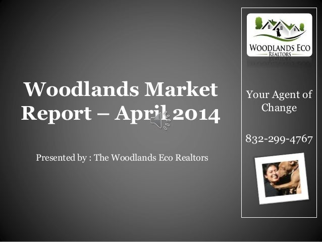 Your Agent of Change 832-299-4767 Woodlands Market Report – April 2014 Presented by : The Woodlands Eco Realtors