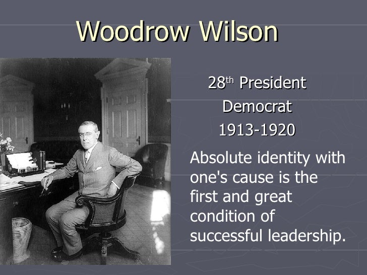 Woodrow Wilson 28 th  President Democrat 1913-1920 Absolute identity with one's cause is the first and great condition of ...