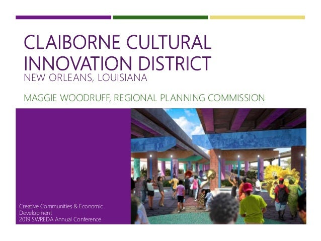 CLAIBORNE CULTURAL INNOVATION DISTRICT NEW ORLEANS, LOUISIANA MAGGIE WOODRUFF, REGIONAL PLANNING COMMISSION 1 Creative Com...