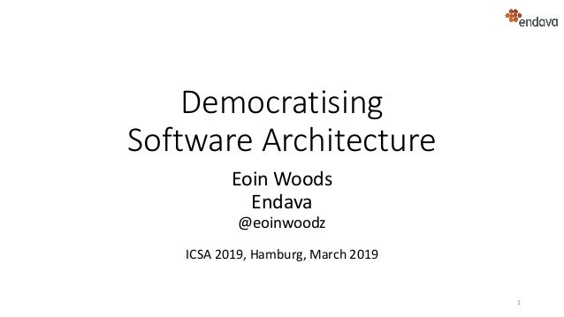 Democratising Software Architecture Eoin Woods Endava @eoinwoodz ICSA 2019, Hamburg, March 2019 1