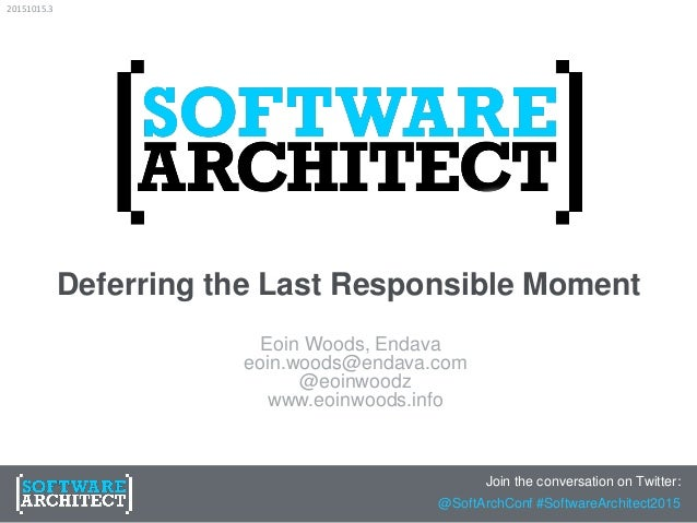 Deferring the Last Responsible Moment Eoin Woods, Endava eoin.woods@endava.com @eoinwoodz www.eoinwoods.info Join the conv...