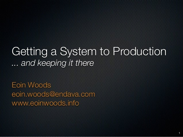 Getting a System to Production ... and keeping it there Eoin Woods eoin.woods@endava.com www.eoinwoods.info 1