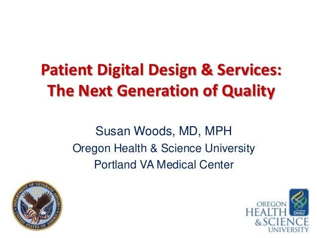 Patient Digital Design & Services: The Next Generation of Quality Susan Woods, MD, MPH Oregon Health & Science University ...