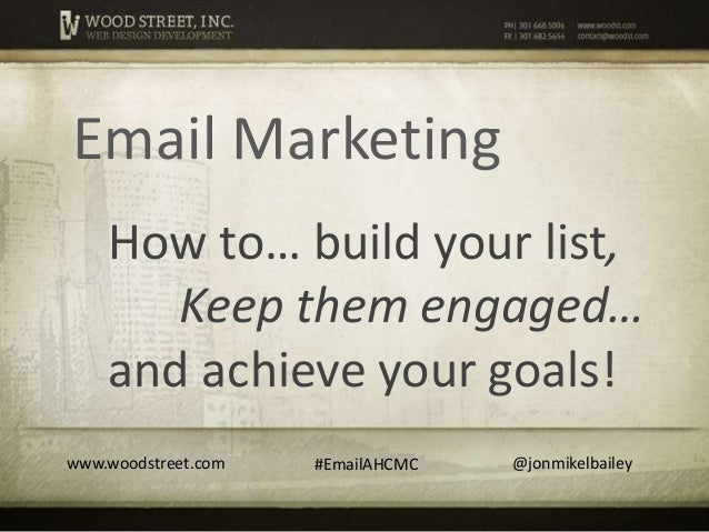 Email Marketing    How to… build your list,       Keep them engaged…    and achieve your goals!www.woodstreet.com   #Email...