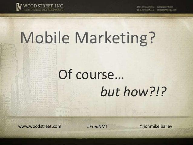 Mobile Marketing?                Of course…                       but how?!?www.woodstreet.com   #FredNMT   @jonmikelbailey