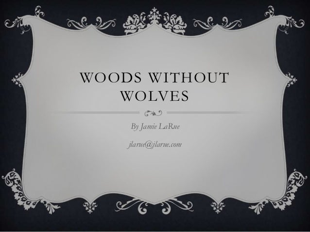 WOODS WITHOUT   WOLVES    By Jamie LaRue    jlarue@jlarue.com