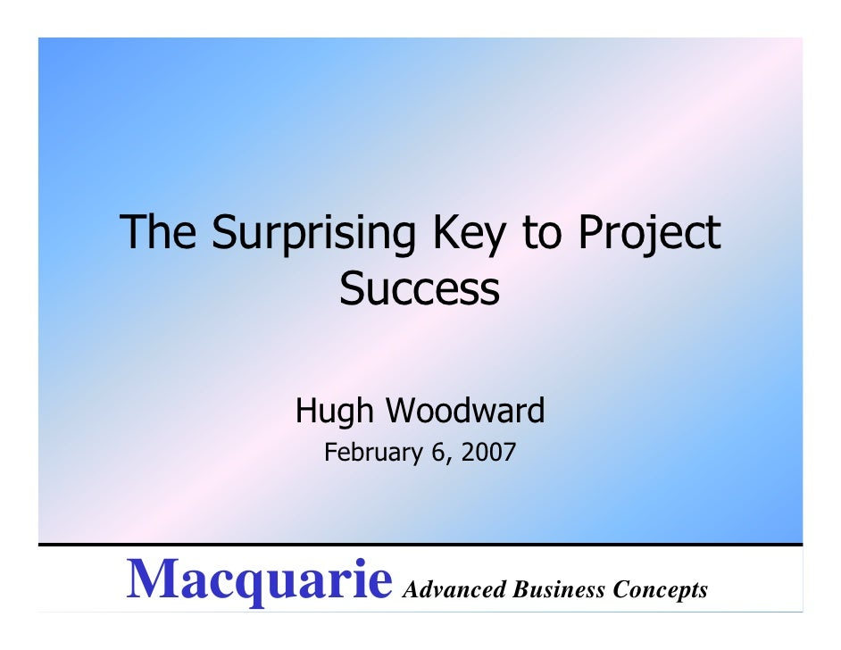 The Surprising Key to Project          Success          Hugh Woodward            February 6, 2007Macquarie Advanced Busine...