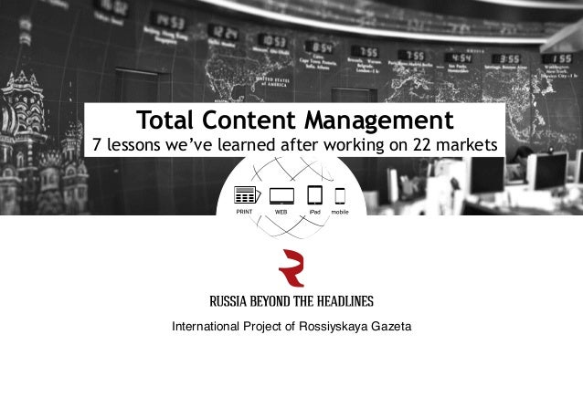 International Project of Rossiyskaya Gazeta! Total Content Management 7 lessons we've learned after working on 22 markets