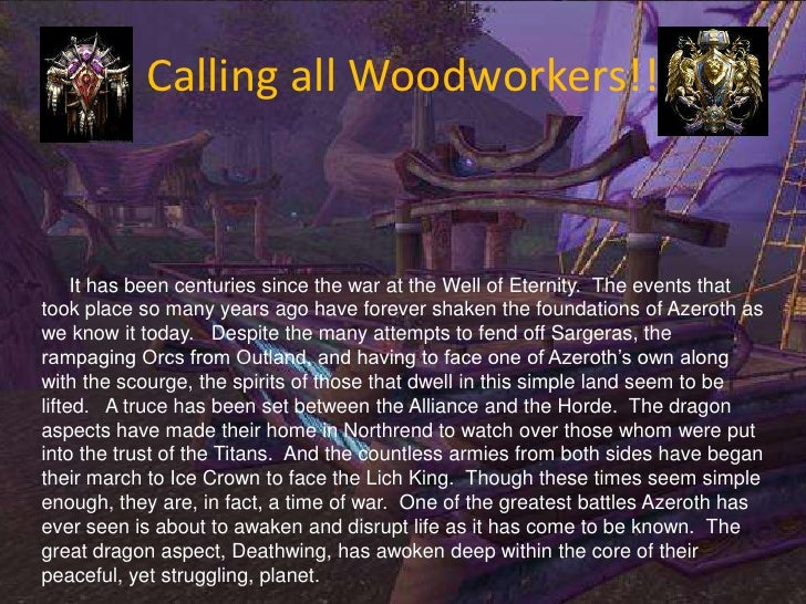 Calling all Woodworkers!!<br />     It has been centuries since the war at the Well of Eternity.  The events that took pla...