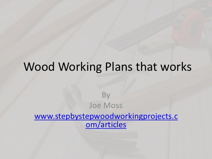 Wood Working Plans that works<br />By <br />Joe Moss<br />www.stepbystepwoodworkingprojects.com/articles<br />