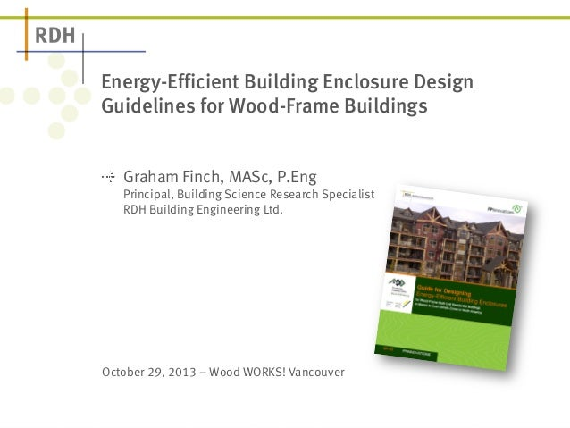 Energy-Efficient Building Enclosure Design  Guidelines for Wood-Frame Buildings  ! Graham Finch, MASc, P.Eng  Principal, B...