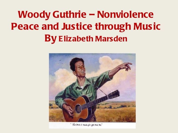 Woody Guthrie – NonviolencePeace and Justice through Music      By Elizabeth Marsden