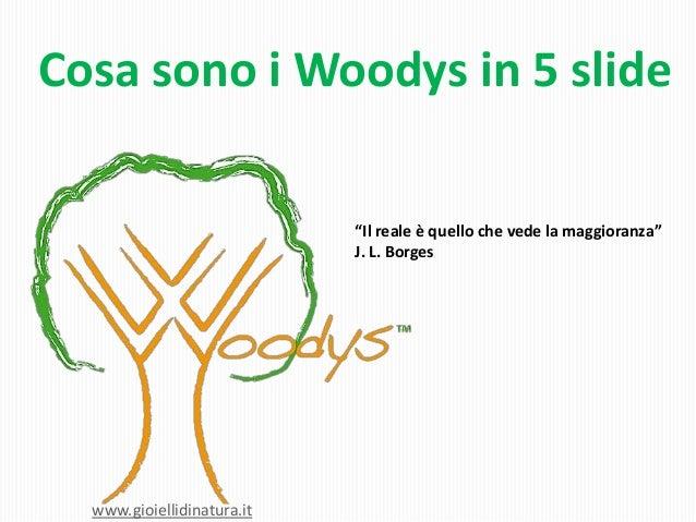 """Cosa sono i Woodys in 5 slide""""Il reale è quello che vede la maggioranza""""J. L. Borgeswww.gioiellidinatura.it"""