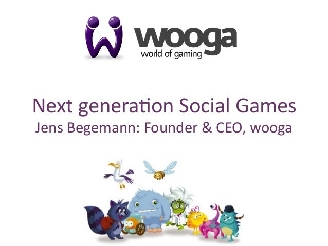 1 Next	   genera*on	   Social	   Games	    Jens	   Begemann:	   Founder	   &	   CEO,	   wooga