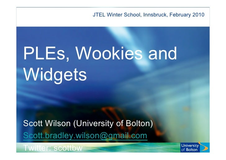 JTEL Winter School, Innsbruck, February 2010     PLEs, Wookies and Widgets  Scott Wilson (University of Bolton) Scott.brad...