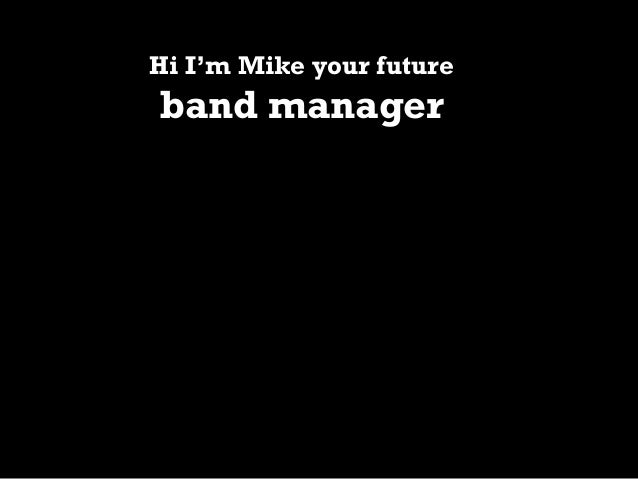 Hi I'm Mike your future  band manager