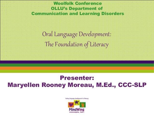 Presenter: Maryellen Rooney Moreau, M.Ed., CCC-SLP Oral Language Development: The Foundation of Literacy Woolfolk Conferen...