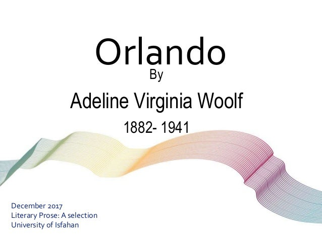 OrlandoBy Adeline Virginia Woolf 1882- 1941 December 2017 Literary Prose:A selection University of Isfahan