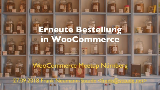 Erneute Bestellung in WooCommerce 27.09.2018 Frank Neumann-Staude <frank@staude.net> WooCommerce Meetup Nürnberg