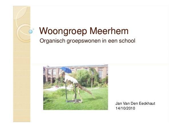 Woongroep MeerhemWoongroep Meerhem Organisch groepswonen in een school Jan Van Den Eeckhaut 14/10/2010