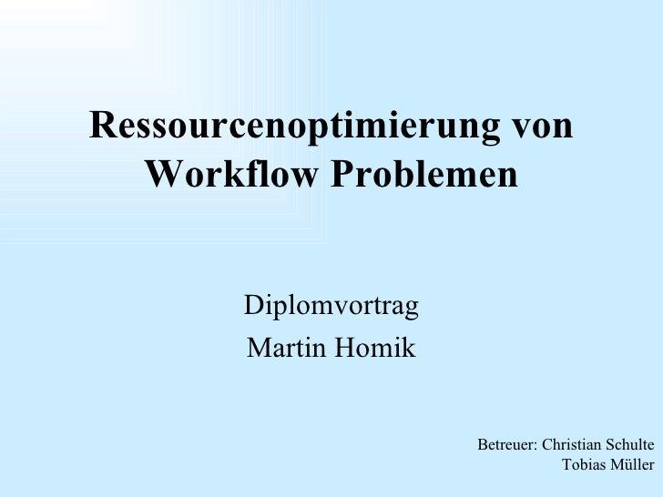 Diplomvortrag Martin Homik Ressourcenoptimierung von Workflow Problemen Betreuer: Christian Schulte Tobias Müller