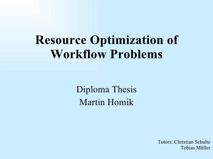 Diploma Thesis Martin Homik Resource Optimization of Workflow Problems Tutors: Christian Schulte Tobias Müller