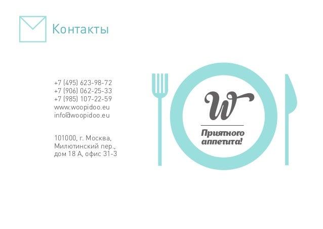 Приятного аппетита! +7 (495) 623-98-72 +7 (906) 062-25-33 +7 (985) 107-22-59 www.woopidoo.eu info@woopidoo.eu 101000, г. М...